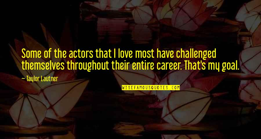 Love Vs Career Quotes By Taylor Lautner: Some of the actors that I love most