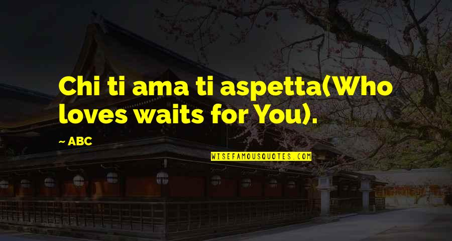 Love Waits Quotes By ABC: Chi ti ama ti aspetta(Who loves waits for