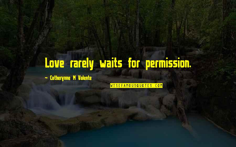 Love Waits Quotes By Catherynne M Valente: Love rarely waits for permission.