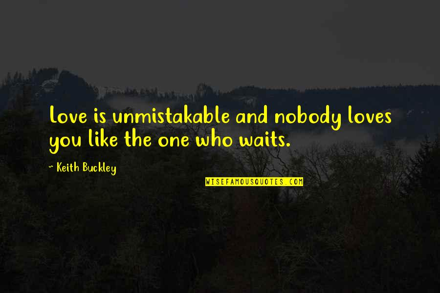 Love Waits Quotes By Keith Buckley: Love is unmistakable and nobody loves you like