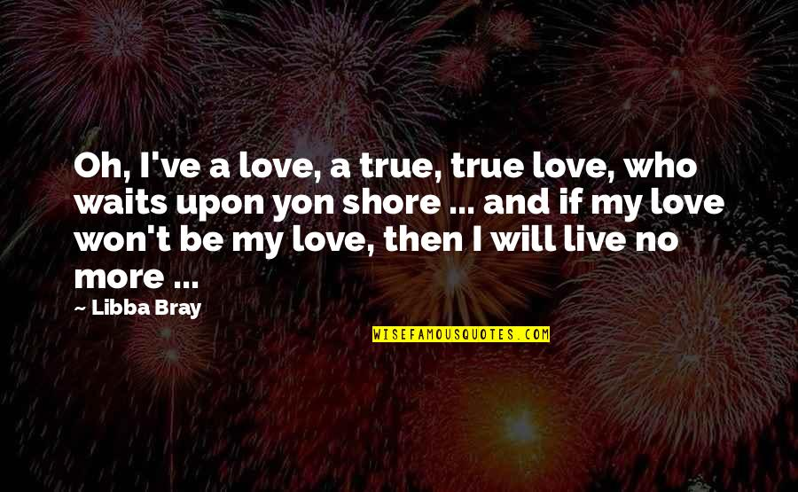 Love Waits Quotes By Libba Bray: Oh, I've a love, a true, true love,
