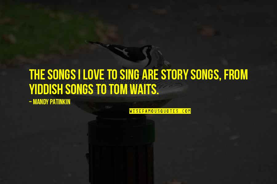 Love Waits Quotes By Mandy Patinkin: The songs I love to sing are story