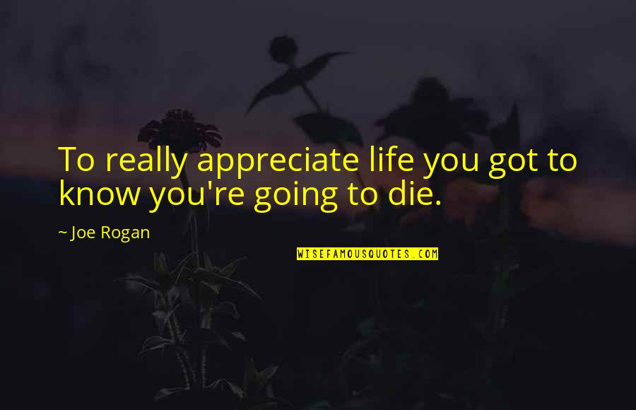 Love Warms Quotes By Joe Rogan: To really appreciate life you got to know