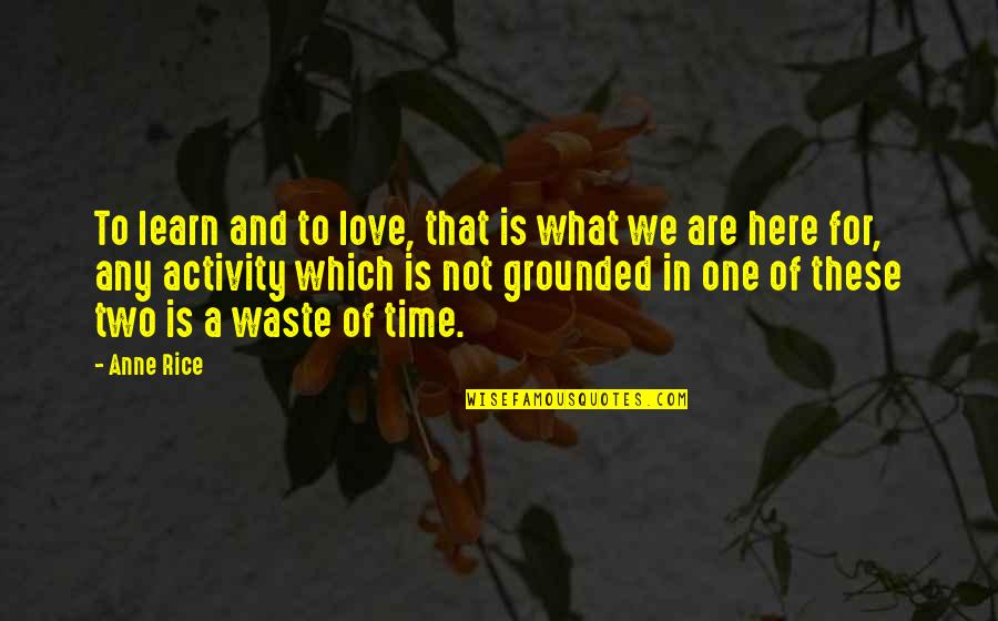 Love Wasting Time Quotes By Anne Rice: To learn and to love, that is what