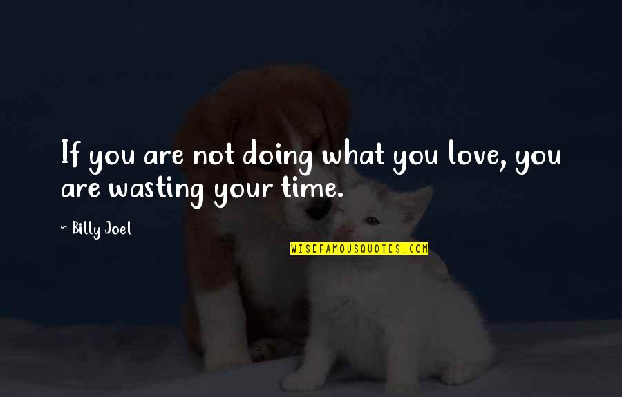 Love Wasting Time Quotes By Billy Joel: If you are not doing what you love,