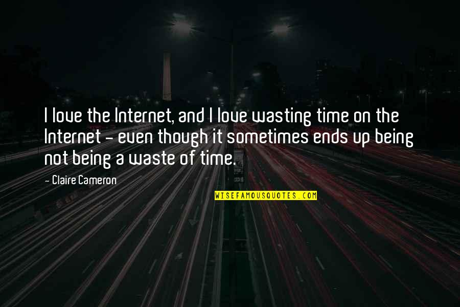 Love Wasting Time Quotes By Claire Cameron: I love the Internet, and I love wasting