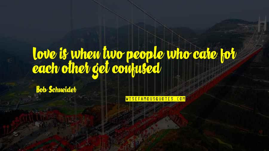 Love Who Is Confused Quotes By Bob Schneider: Love is when two people who care for