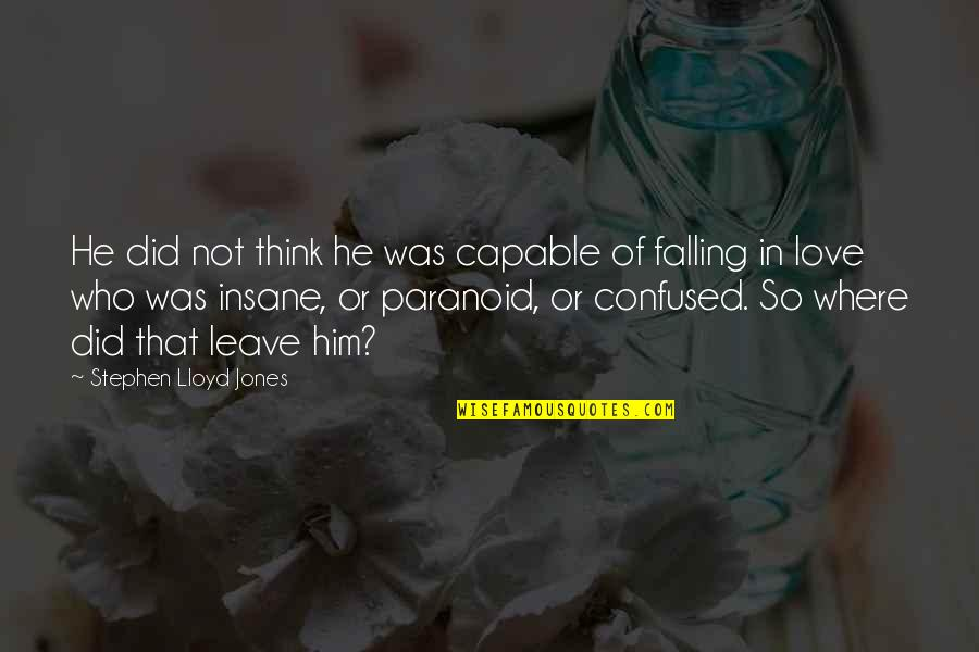 Love Who Is Confused Quotes By Stephen Lloyd Jones: He did not think he was capable of