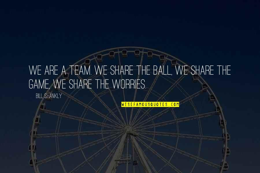 Love Will Come Again Quotes By Bill Shankly: We are a team. We share the ball,