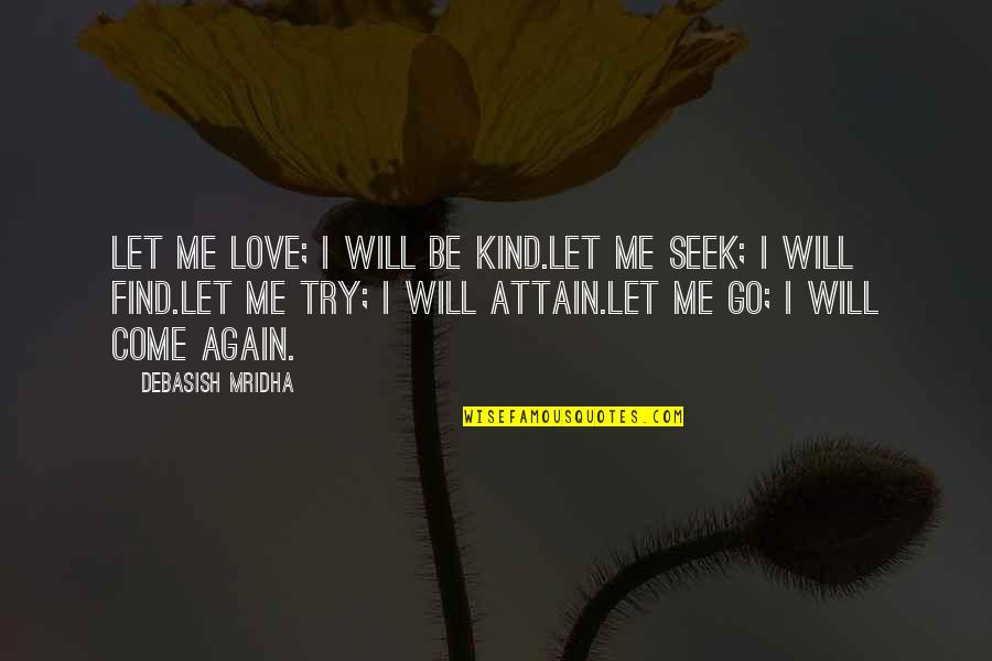 Love Will Come Again Quotes By Debasish Mridha: Let me love; I will be kind.Let me