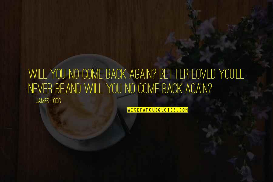 Love Will Come Again Quotes By James Hogg: Will you no come back again? Better loved