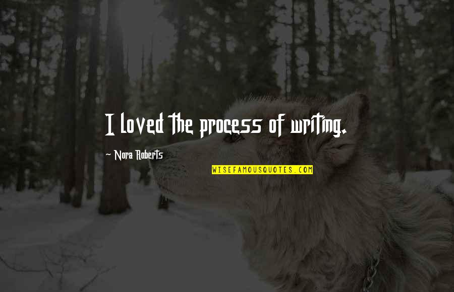 Love Will Come Again Quotes By Nora Roberts: I loved the process of writing.