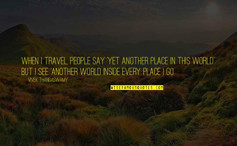 Love Will Come Again Quotes By Vivek Thangaswamy: When I travel, people say 'Yet another place