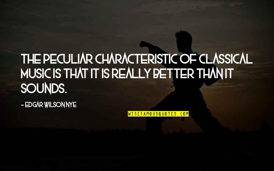 Love Will Get Us Through Quotes By Edgar Wilson Nye: The peculiar characteristic of classical music is that