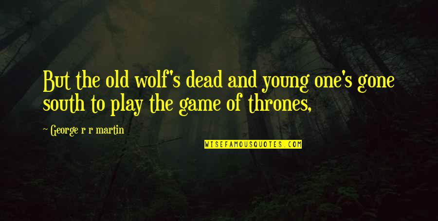 Love Will Get Us Through Quotes By George R R Martin: But the old wolf's dead and young one's