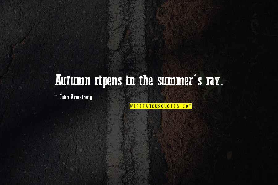 Love Will Get Us Through Quotes By John Armstrong: Autumn ripens in the summer's ray.