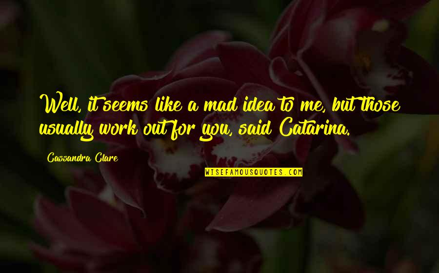 Love Will Triumph Quotes By Cassandra Clare: Well, it seems like a mad idea to