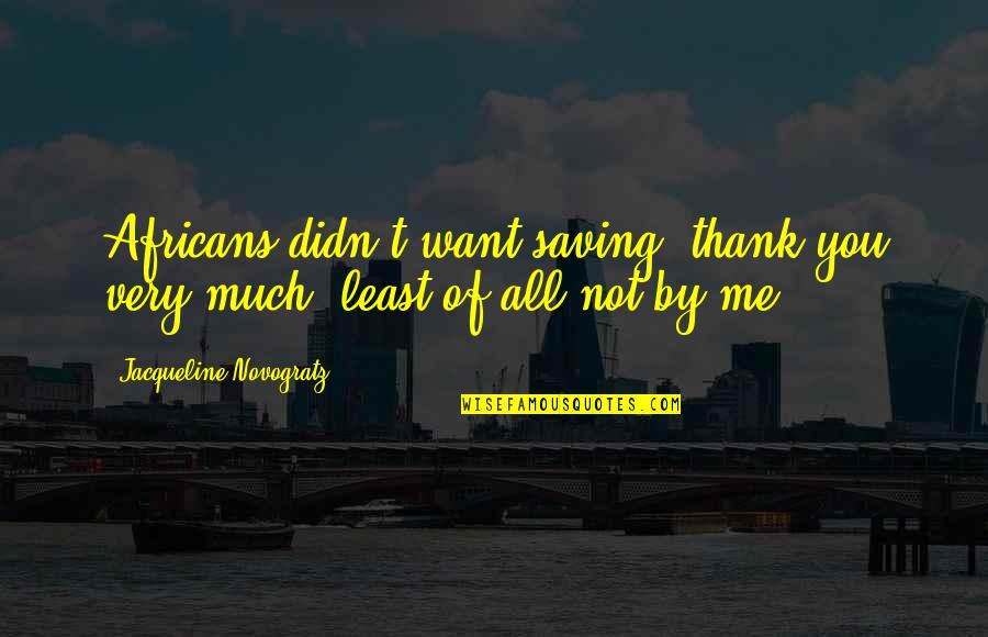 Love Will Triumph Quotes By Jacqueline Novogratz: Africans didn't want saving, thank you very much,