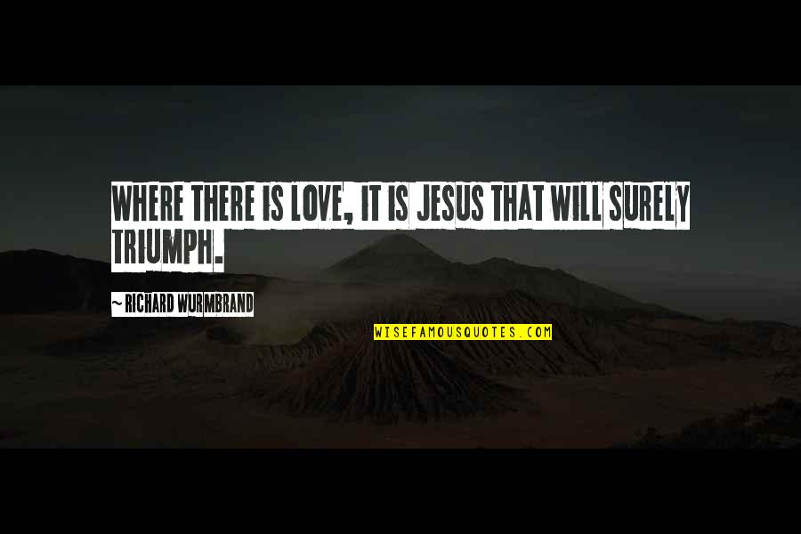 Love Will Triumph Quotes By Richard Wurmbrand: Where there is love, it is Jesus that