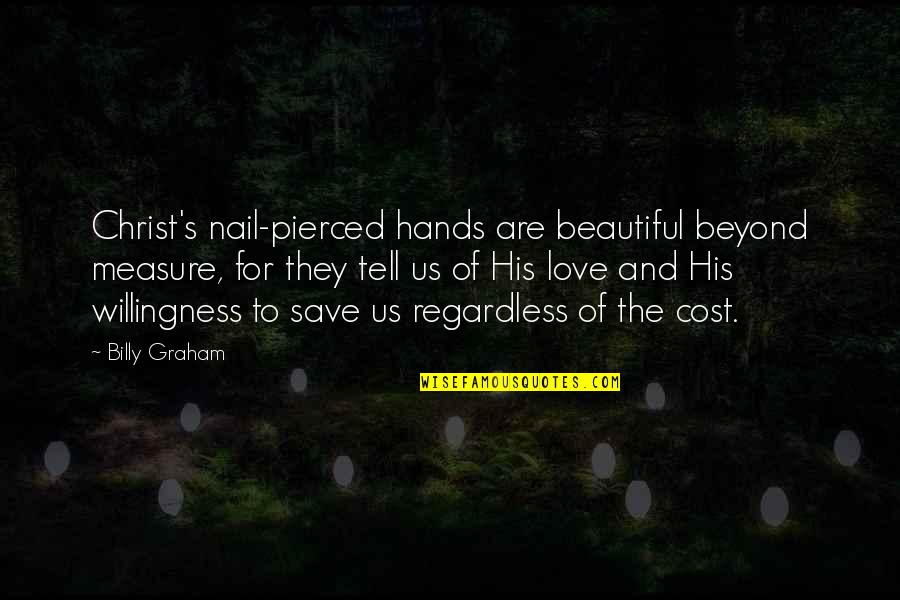 Love Willingness Quotes By Billy Graham: Christ's nail-pierced hands are beautiful beyond measure, for