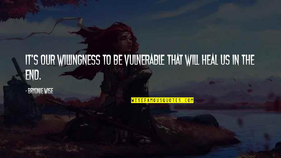 Love Willingness Quotes By Bryonie Wise: It's our willingness to be vulnerable that will