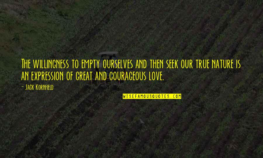 Love Willingness Quotes By Jack Kornfield: The willingness to empty ourselves and then seek
