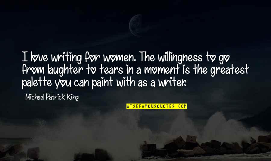 Love Willingness Quotes By Michael Patrick King: I love writing for women. The willingness to