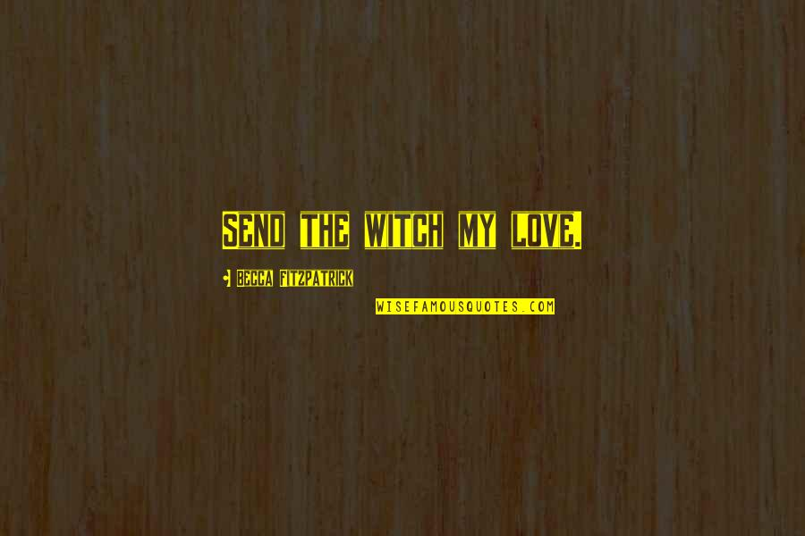 Love Witch Quotes By Becca Fitzpatrick: Send the witch my love.