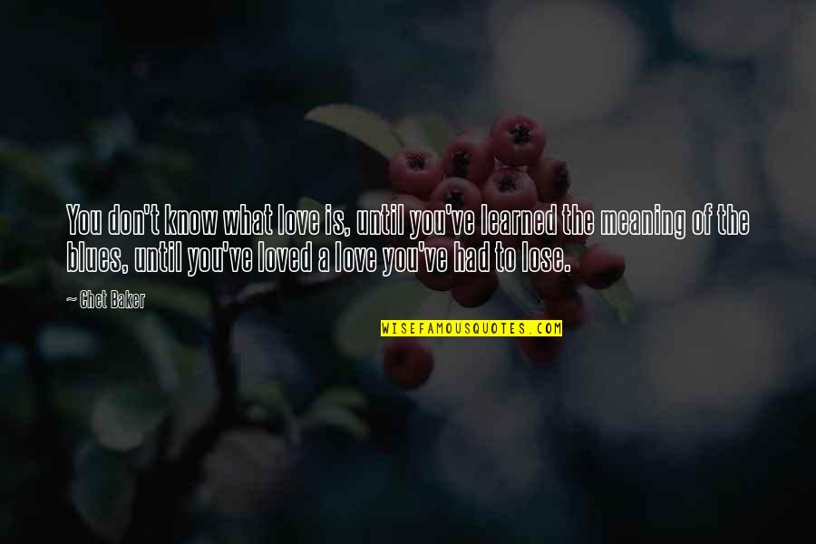 Love With Meaning Quotes By Chet Baker: You don't know what love is, until you've