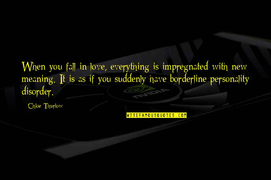 Love With Meaning Quotes By Chloe Thurlow: When you fall in love, everything is impregnated
