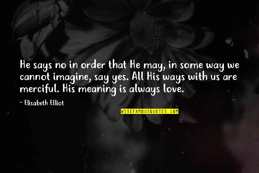 Love With Meaning Quotes By Elisabeth Elliot: He says no in order that He may,
