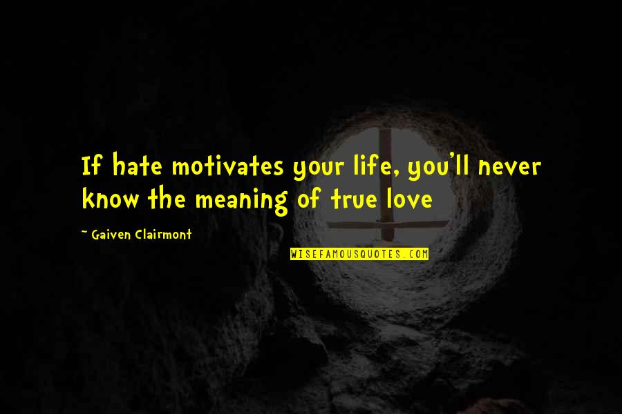 Love With Meaning Quotes By Gaiven Clairmont: If hate motivates your life, you'll never know