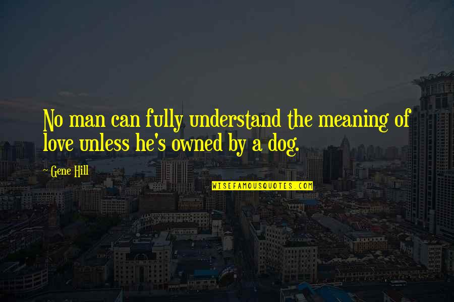 Love With Meaning Quotes By Gene Hill: No man can fully understand the meaning of