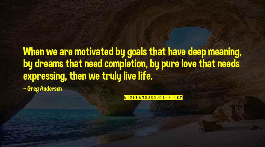 Love With Meaning Quotes By Greg Anderson: When we are motivated by goals that have