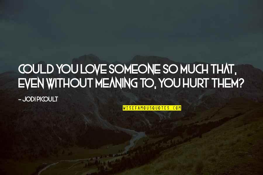 Love With Meaning Quotes By Jodi Picoult: Could you love someone so much that, even