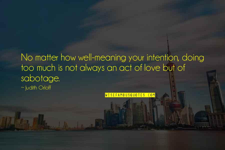 Love With Meaning Quotes By Judith Orloff: No matter how well-meaning your intention, doing too