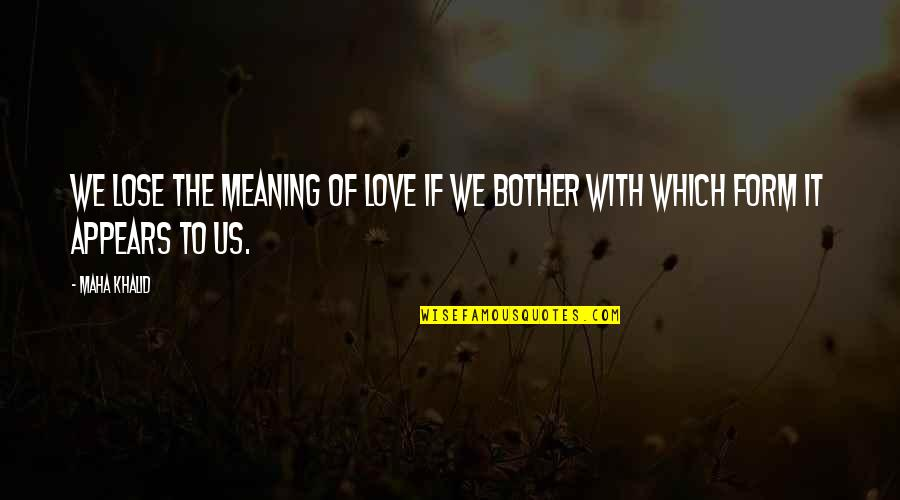 Love With Meaning Quotes By Maha Khalid: We lose the meaning of love if we