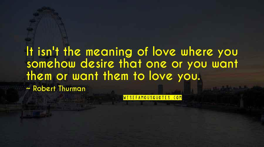 Love With Meaning Quotes By Robert Thurman: It isn't the meaning of love where you
