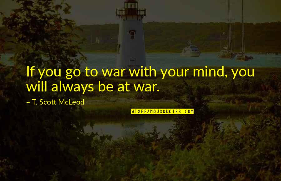 Love With Meaning Quotes By T. Scott McLeod: If you go to war with your mind,