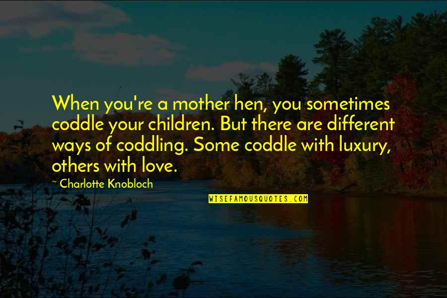 Love With Mother Quotes By Charlotte Knobloch: When you're a mother hen, you sometimes coddle