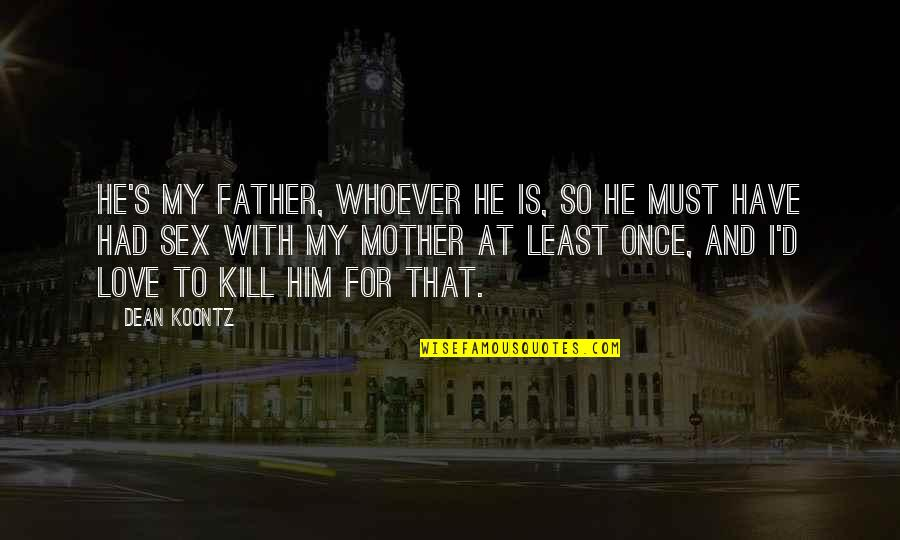 Love With Mother Quotes By Dean Koontz: He's my father, whoever he is, so he