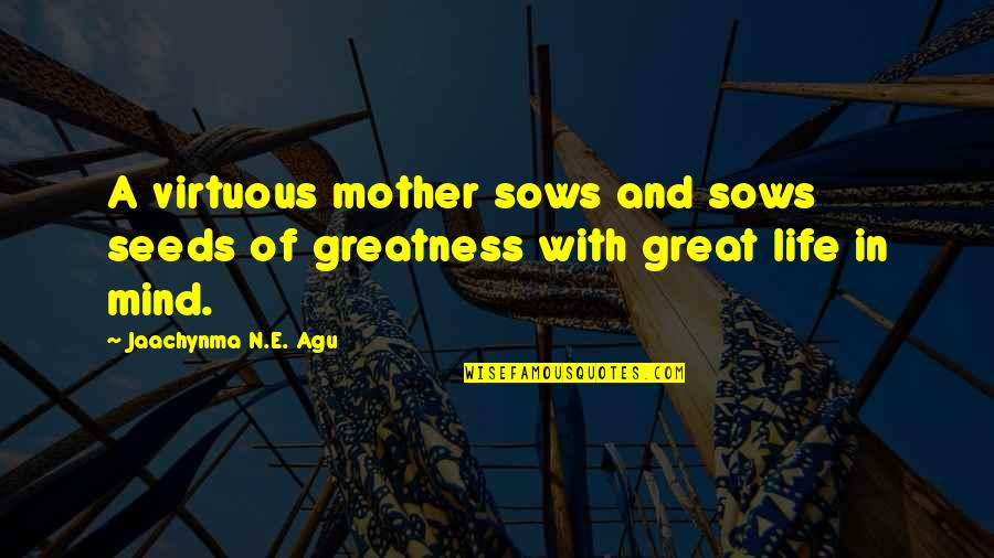 Love With Mother Quotes By Jaachynma N.E. Agu: A virtuous mother sows and sows seeds of