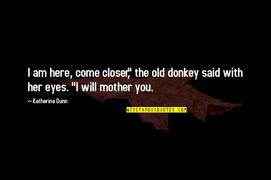 """Love With Mother Quotes By Katherine Dunn: I am here, come closer,"""" the old donkey"""