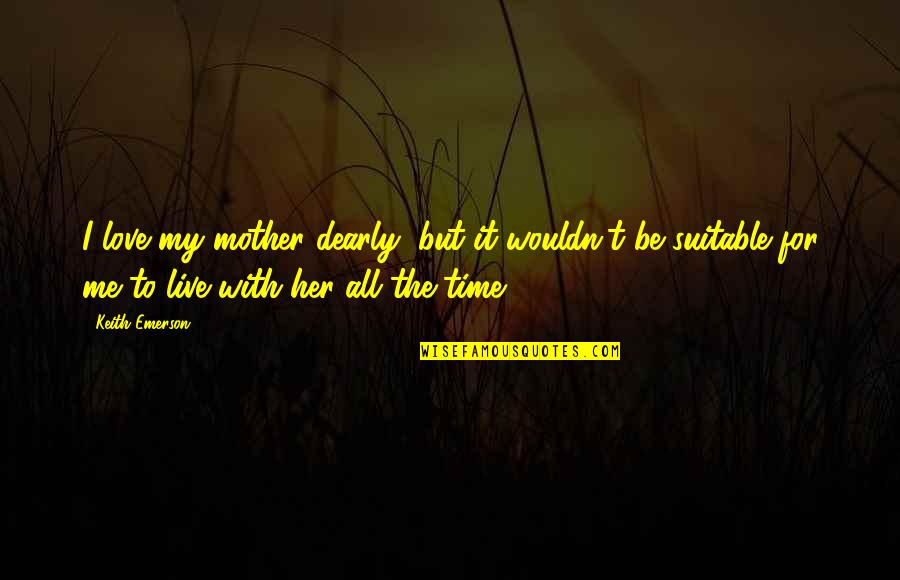Love With Mother Quotes By Keith Emerson: I love my mother dearly, but it wouldn't