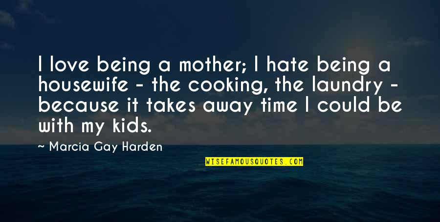 Love With Mother Quotes By Marcia Gay Harden: I love being a mother; I hate being