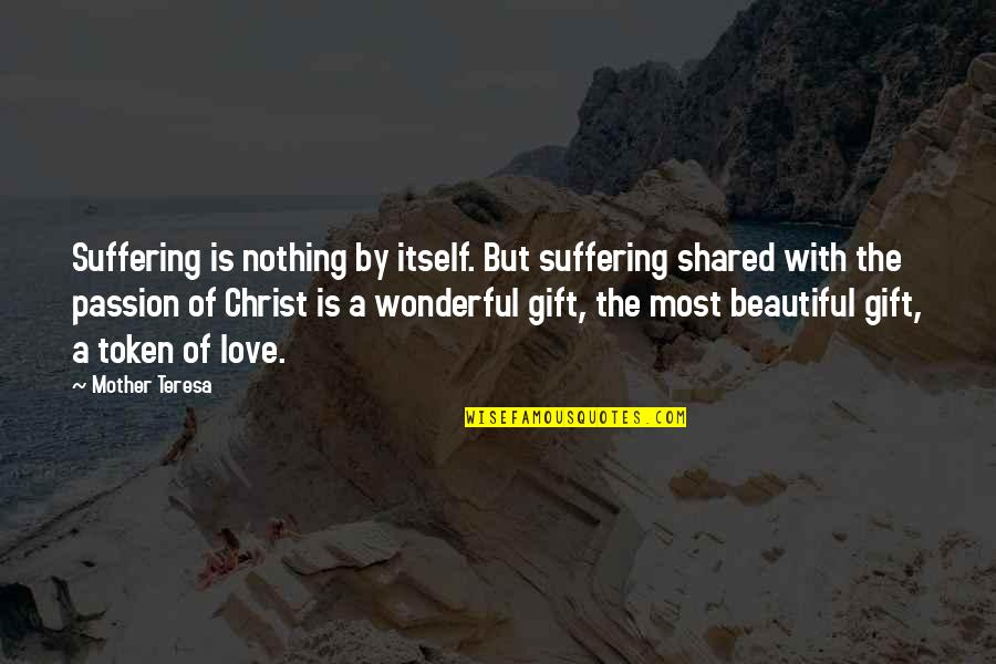 Love With Mother Quotes By Mother Teresa: Suffering is nothing by itself. But suffering shared