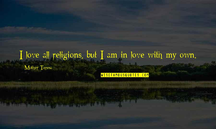Love With Mother Quotes By Mother Teresa: I love all religions, but I am in
