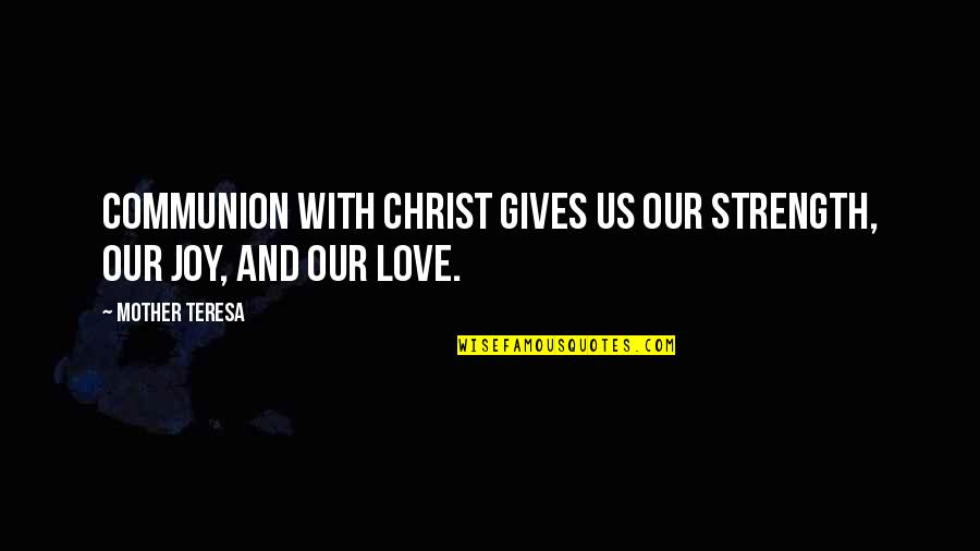 Love With Mother Quotes By Mother Teresa: Communion with Christ gives us our strength, our