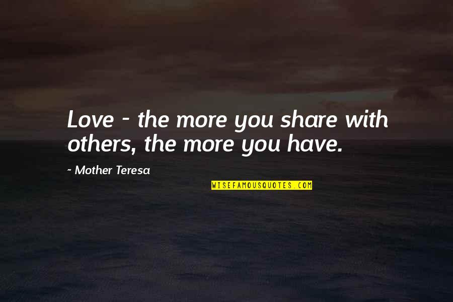 Love With Mother Quotes By Mother Teresa: Love - the more you share with others,