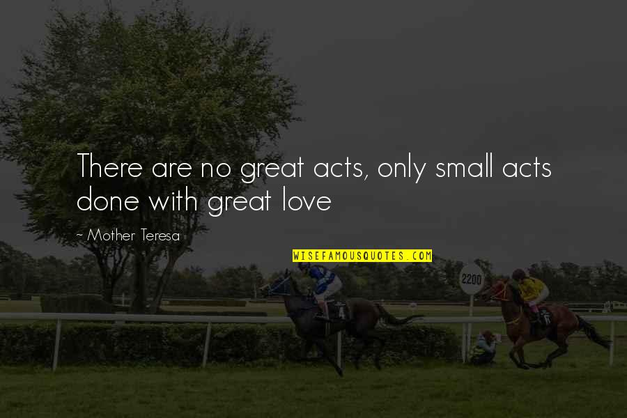 Love With Mother Quotes By Mother Teresa: There are no great acts, only small acts